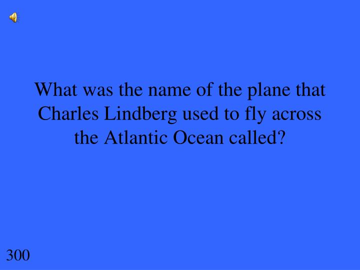 What was the name of the plane that Charles Lindberg used to fly across the Atlantic Ocean called?