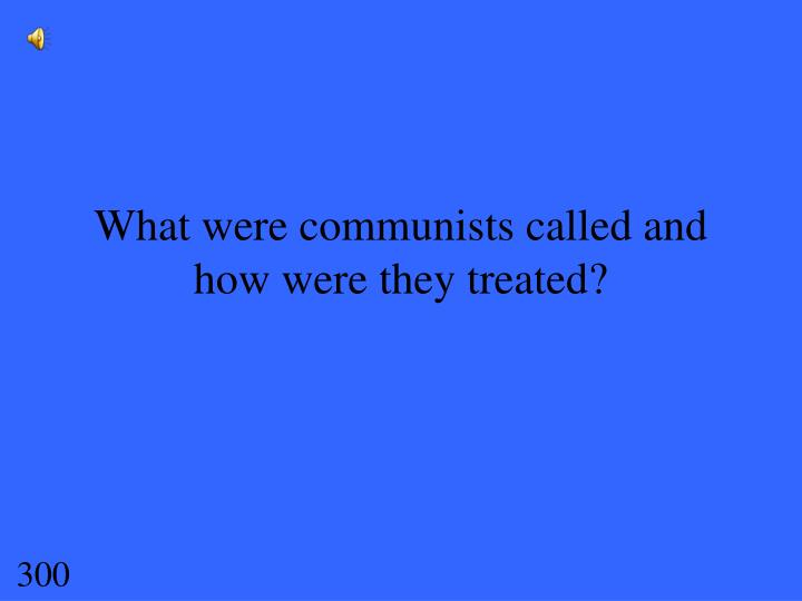 What were communists called and how were they treated?