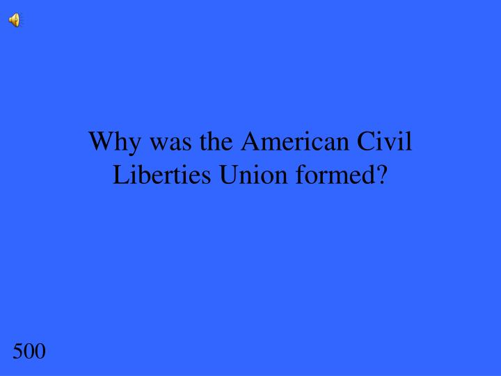 Why was the American Civil Liberties Union formed?