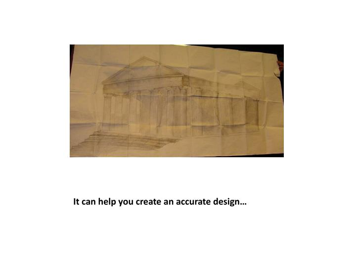It can help you create an accurate design…