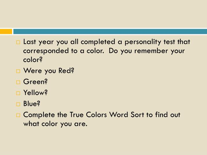 Last year you all completed a personality test that corresponded to a color.  Do you remember your c...