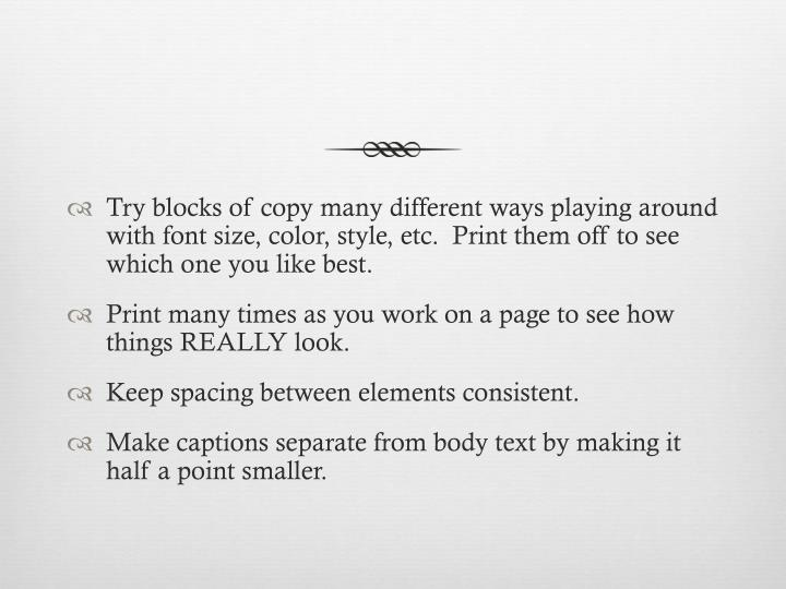 Try blocks of copy many different ways playing around with font size, color, style, etc.  Print them off to see which one you like best.