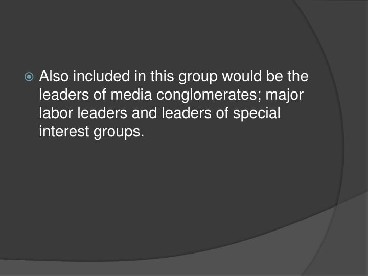 Also included in this group would be the leaders of media conglomerates; major labor leaders and leaders of special interest groups.