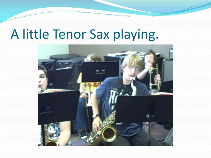 A little Tenor Sax playing.