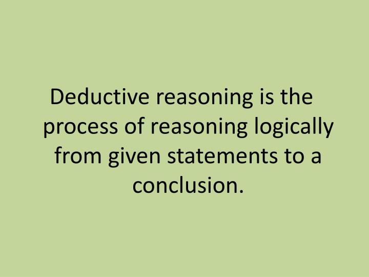 Deductive reasoning is the process of reasoning logically from given statements to a conclusion.