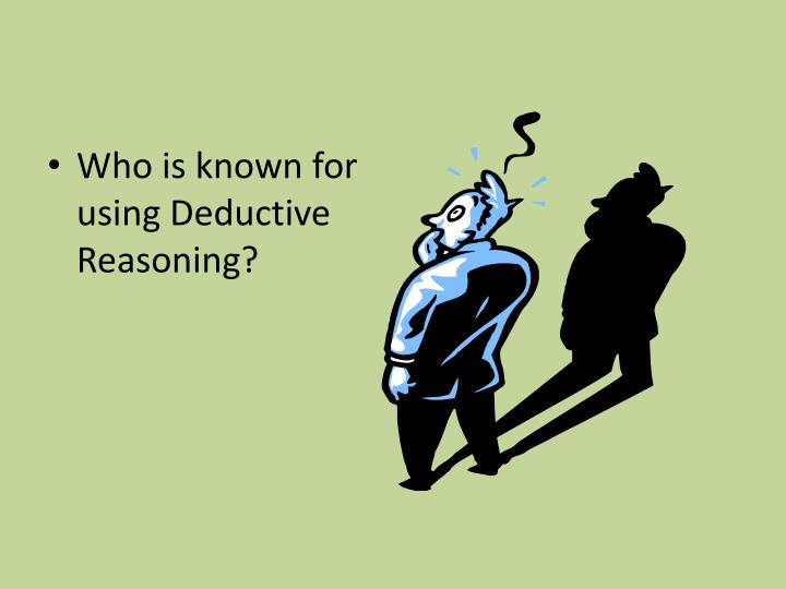 Who is known for using Deductive Reasoning?