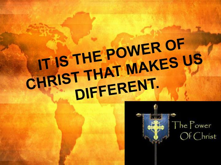 IT IS THE POWER OF CHRIST THAT MAKES US DIFFERENT.