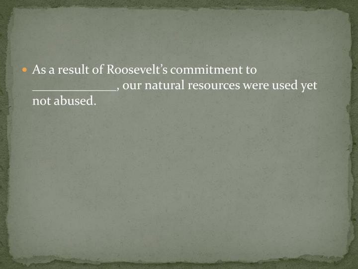 As a result of Roosevelt's commitment to