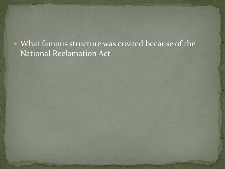 What famous structure was created because of the National Reclamation Act