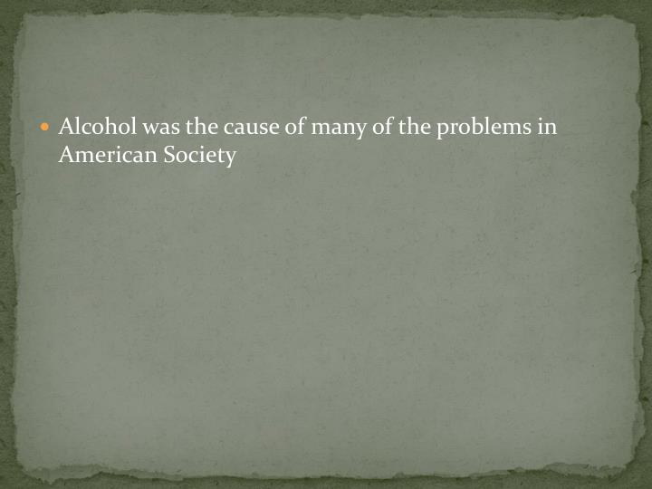 Alcohol was the cause of many of the problems in American Society