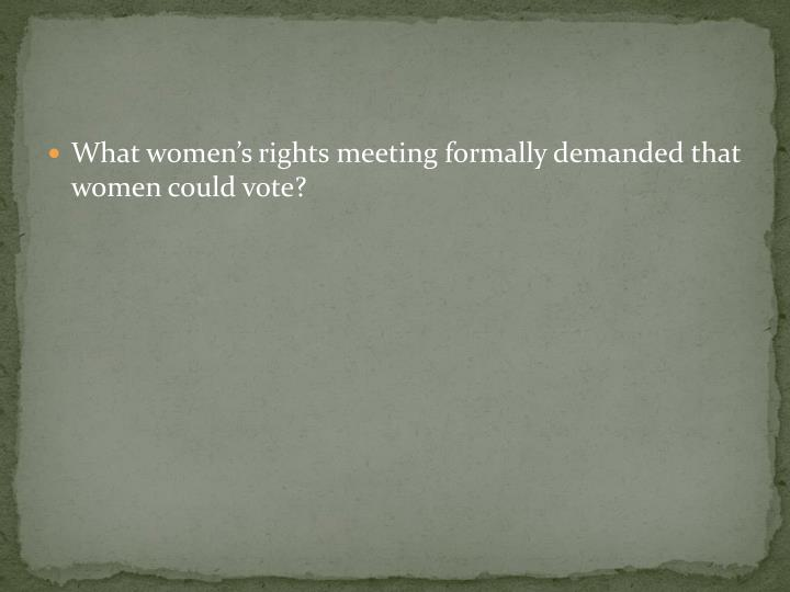 What women's rights meeting formally demanded that women could vote?