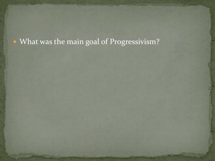 What was the main goal of Progressivism?