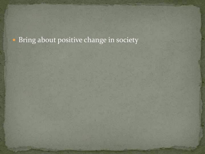 Bring about positive change in society