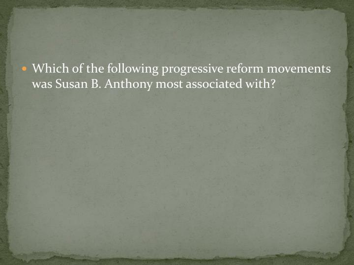 Which of the following progressive reform movements was Susan B. Anthony most associated with?