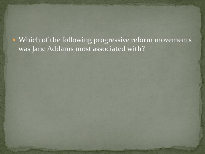 Which of the following progressive reform movements was Jane Addams most associated with?