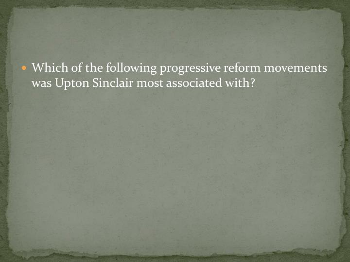 Which of the following progressive reform movements was Upton Sinclair most associated with?