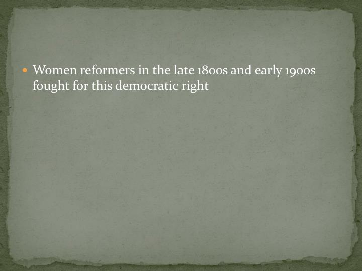 Women reformers in the late 1800s and early 1900s fought for this democratic right