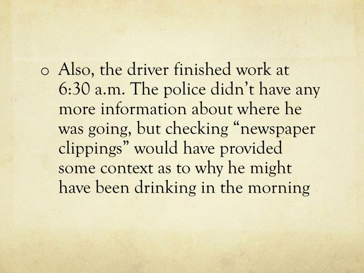 "Also, the driver finished work at 6:30 a.m. The police didn't have any more information about where he was going, but checking ""newspaper clippings"" would have provided some context as to why he might have been drinking in the morning"