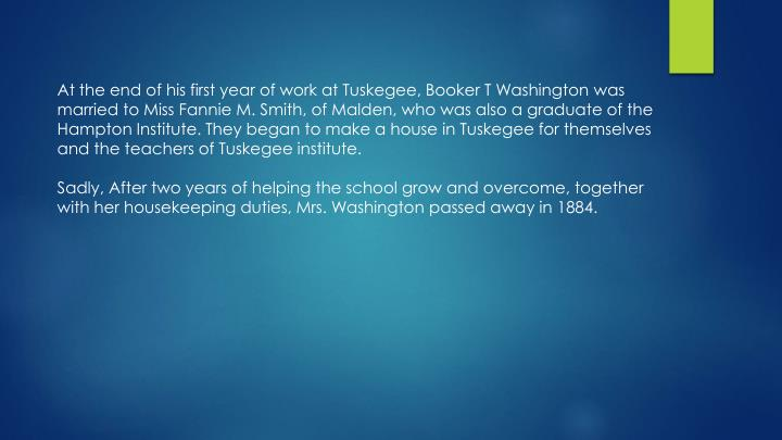 At the end of his first year of work at Tuskegee, Booker T Washington was married to Miss Fannie M. Smith, of Malden, who was also a graduate of the Hampton Institute. They began to make a house in Tuskegee for themselves and the teachers of Tuskegee institute.