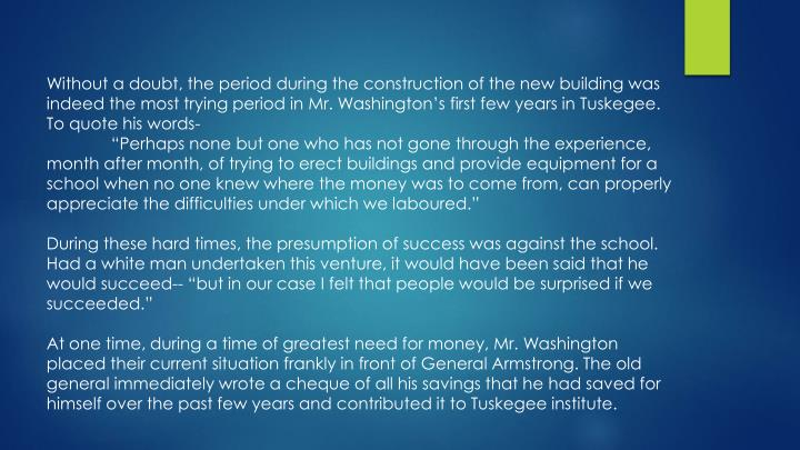 Without a doubt, the period during the construction of the new building was indeed the most trying period in Mr. Washington's first few years in Tuskegee. To quote his words-
