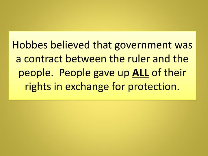 Hobbes believed that government was a contract between the ruler and the people.  People gave up