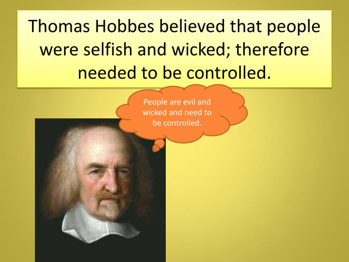 Thomas Hobbes believed that people were selfish and wicked; therefore needed to be controlled.