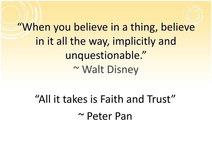 """When you believe in a thing, believe in it all the way, implicitly and unquestionable."""