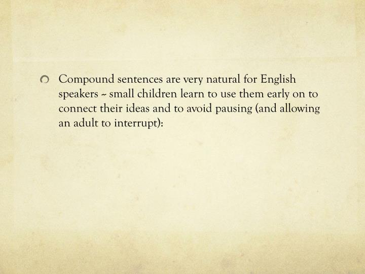 Compound sentences are very natural for English speakers -- small children learn to use them early on to connect their ideas and to avoid pausing (and allowing an adult to interrupt):