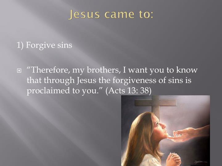 Jesus came to: