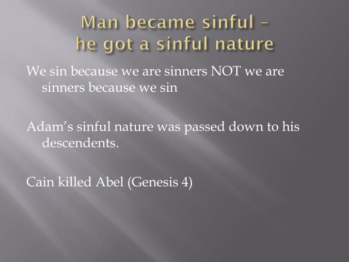 Man became sinful –                 he got a sinful nature