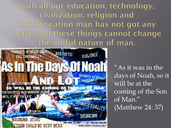 With all our education, technology, civilization, religion and sophistication man has not got any better. All these things cannot change the sinful nature of man.