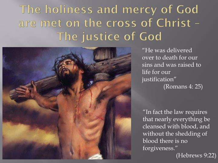 The holiness and mercy of God are met on the cross of Christ – The justice of God
