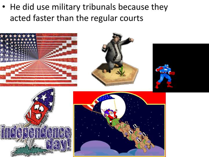 He did use military tribunals because they acted faster than the regular courts
