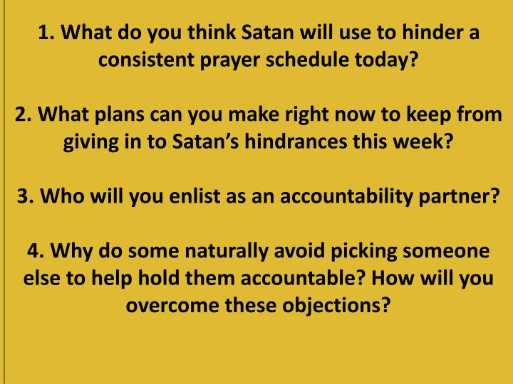 1. What do you think Satan will use to hinder a consistent prayer schedule today?