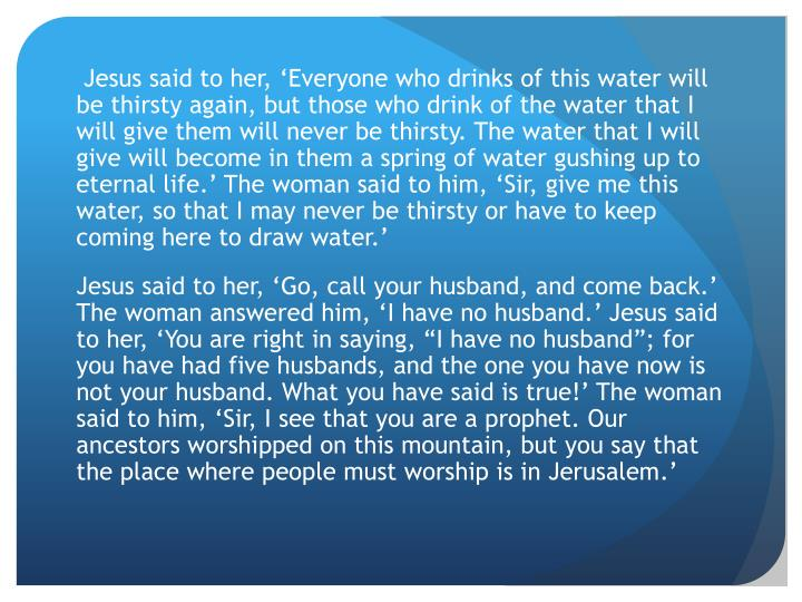 Jesus said to her, 'Everyone who drinks of this water will be thirsty again, but those who drink of the water that I will give them will never be thirsty. The water that I will give will become in them a spring of water gushing up to eternal life.' The woman said to him, 'Sir, give me this water, so that I may never be thirsty or have to keep coming here to draw water.'