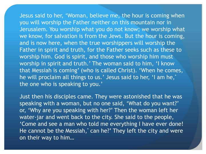 Jesus said to her, 'Woman, believe me, the hour is coming when you will worship the Father neither on this mountain nor in Jerusalem. You worship what you do not know; we worship what we know, for salvation is from the Jews. But the hour is coming, and is now here, when the true worshippers will worship the Father in spirit and truth, for the Father seeks such as these to worship him.
