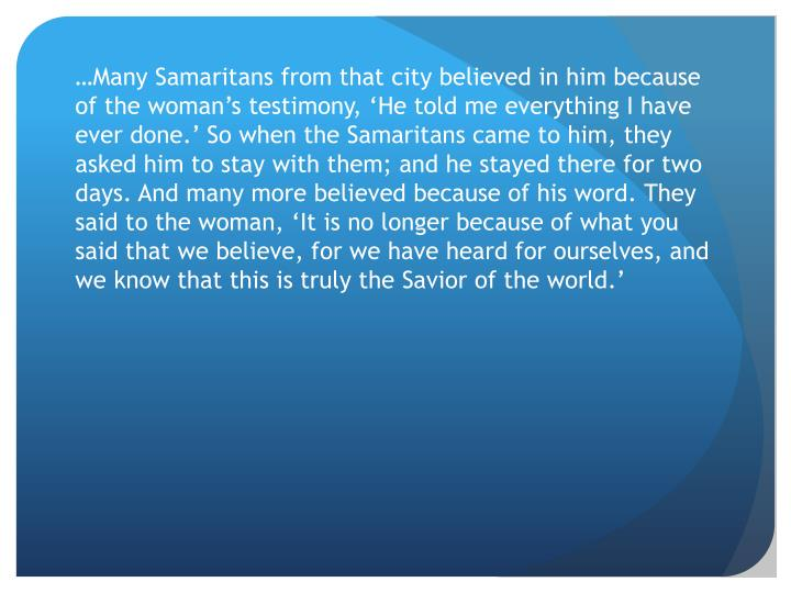 …Many Samaritans from that city believed in him because of the woman's testimony, 'He told me everything I have ever done.'