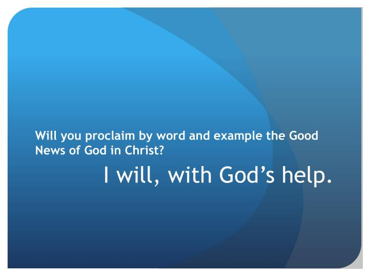 Will you proclaim by word and example the Good News of God in Christ?