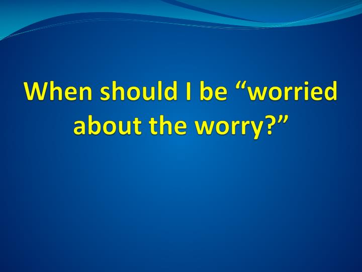 "When should I be ""worried about the worry?"""