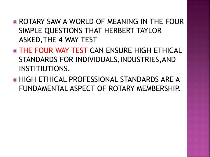 ROTARY SAW A WORLD OF MEANING IN THE FOUR SIMPLE QUESTIONS THAT HERBERT TAYLOR ASKED,THE 4 WAY TEST