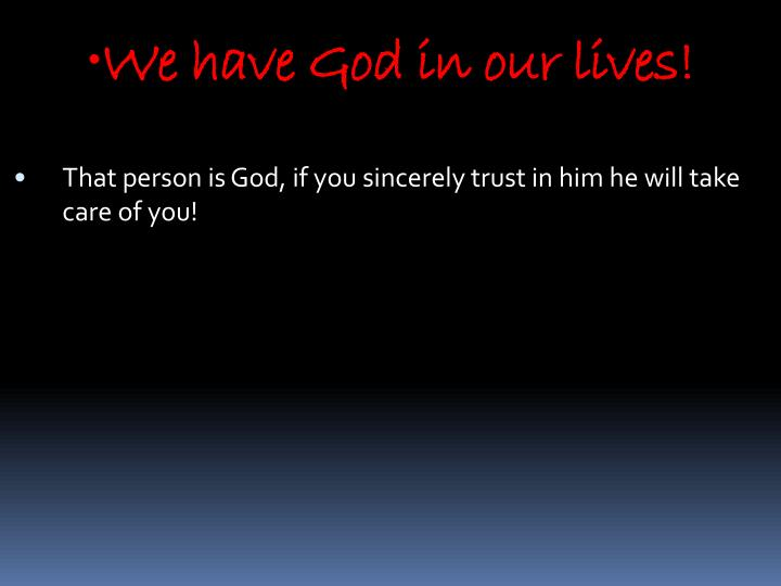 We have God in our lives!