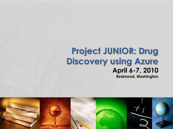 Project junior drug discovery using azure april 6 7 2010 redmond washington