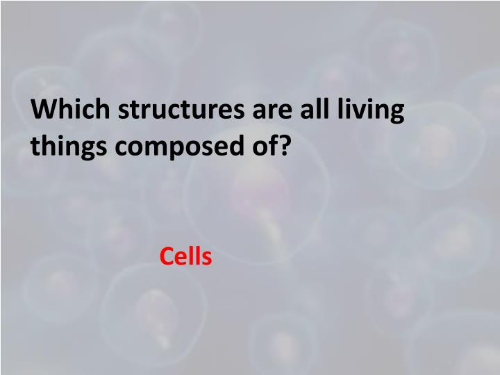 Which structures are all living things composed of?