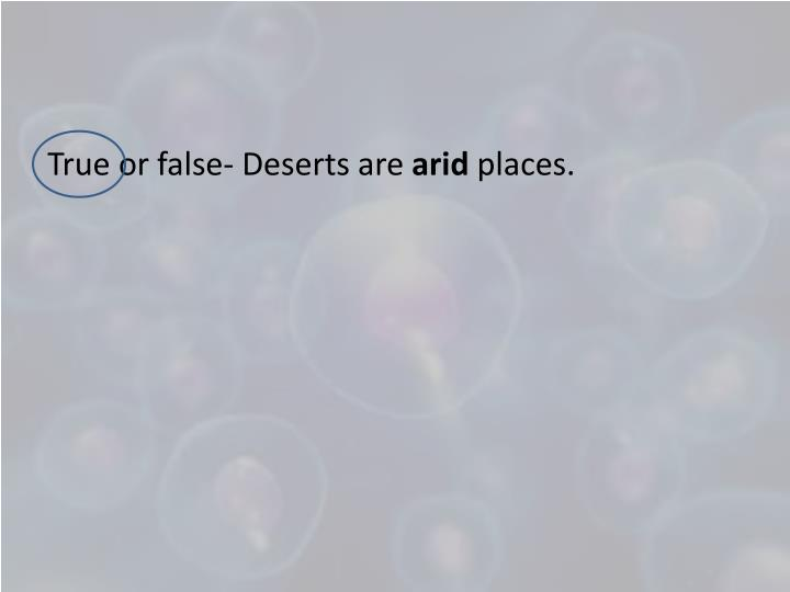True or false- Deserts are