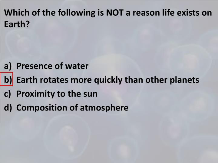 Which of the following is NOT a reason life exists on Earth?
