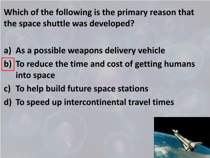 Which of the following is the primary reason that the space shuttle was developed?