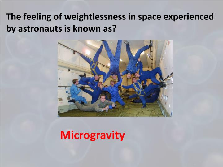 The feeling of weightlessness in space experienced by astronauts is known as?