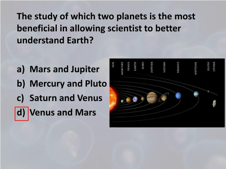 The study of which two planets is the most beneficial in allowing scientist to better understand Earth?