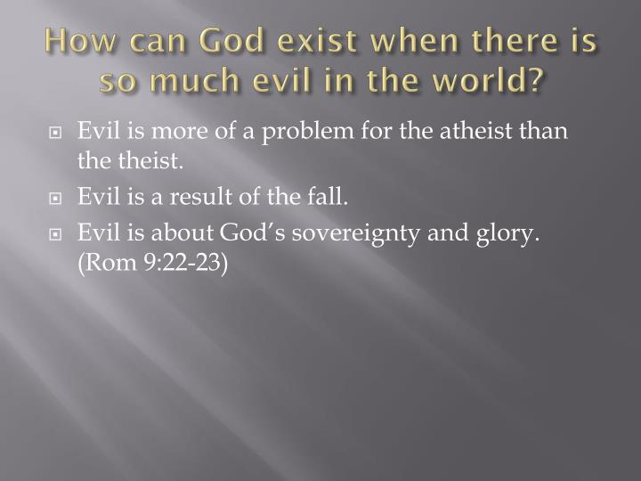 How can God exist when there is so much evil in the world?