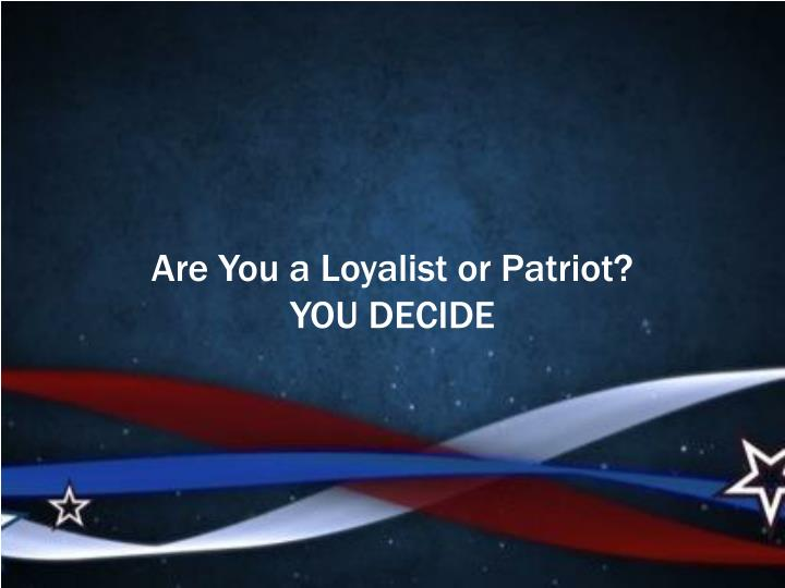 Are You a Loyalist or Patriot?